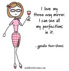 Goodie Two-Shoes: I love my three way mirror. I can see all my perfections in it.