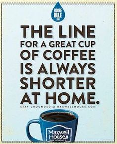 Cool Coffee Quote   The line for a great cup of coffee is always shorter at home!   Complimentary Maxwell House Coffee