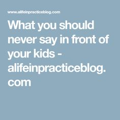 What you should never say in front of your kids - alifeinpracticeblog.com