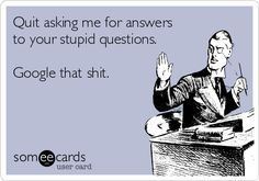 Quit asking me for answers to your stupid questions.