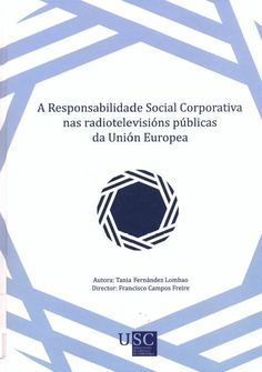 A Responsabilidade Social Corporativa nas radiotelevisións públicas da Unión Europea / autora, Tania Fernández Lombao ; director, Francisco Campos Freire