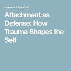 Attachment as Defense: How Trauma Shapes the Self