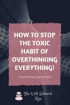 Stop over-thinking. Over-thinking overwhelms. Mindfulness. Be more mindful.