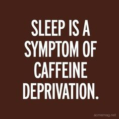 Sleep is a Symptom of Caffeine Deprivation // Quote // Coffee