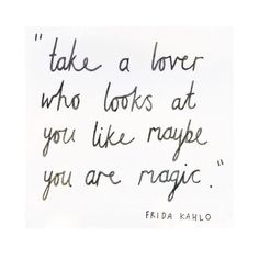"""""""Take a lover who looks at you like maybe you are magic."""" - Frida Kahlo"""