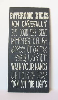 """This looks like a bathroom rules sign for boys lol!  """"Spray it after you lay it""""  Haha!  https://www.etsy.com/listing/161829384/22x11-bathroom-rules-black-and-white"""