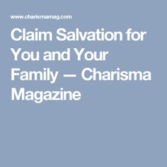 Claim Salvation for You and Your Family — Charisma Magazine Salvation Prayer, Fight The Good Fight, Prayer Warrior, Your Family, Prayers, Faith, Christian, Magazine, Beans
