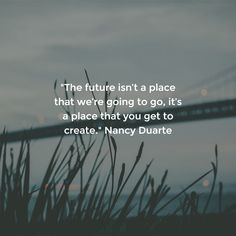 """""""The future isn't a place that we're going to go, it's a place that you get to create."""" Nancy Duarte"""