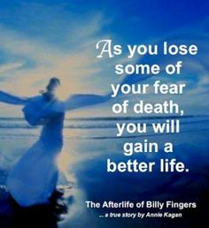 """As you lose some of your fear of death, you will gain a better Life."" ~ The Afterlife of Billy Fingers  www.mynzah.com"