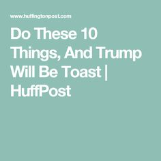 Do These 10 Things, And Trump Will Be Toast | HuffPost