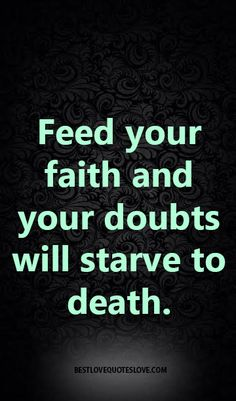 Feed your faith and your doubts will starve to death.