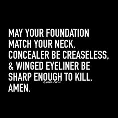 May your foundation match your neck, concealer be crease less, & winged eyeliner be sharp enough to kill. Amen. pinterest: ☞ katepisors