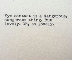 eye contact is a dangerous, dangerous thing. but lovely, oh, so lovely