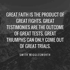 Smith Wigglesworth: Great faith is the product of great fights.