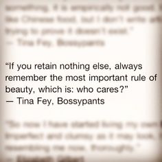 """Tina Fey, Bossypants. """"if you retain nothing else, always remember the most important rule of beauty, which is; who cares?"""""""