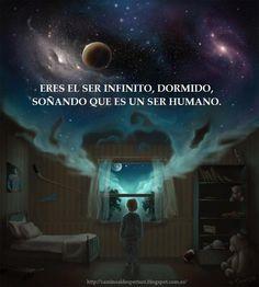 ... Eres el ser infinito, dormido, soñando que es un ser humano.