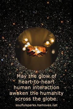 """""""May the glow of heart-to-heart human interaction awaken the humanity across the globe."""" Continue reading the soulful ruminations in the article In the Quiet of my Soul by Soulful Wizardess Marta Stemberger."""
