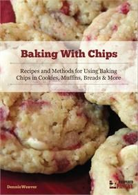 Baking with Chips: Recipes and Methods for Using Baking Chips in Cookies, Muffins, Breads and More