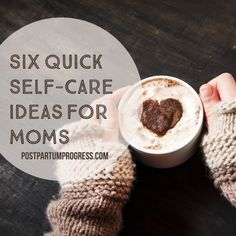 Six Quick Self-Care Ideas for Moms -postpartumprogress.com