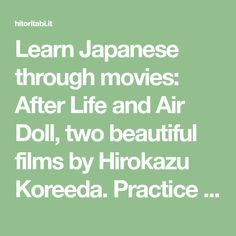Learn Japanese through movies: After Life and Air Doll, two beautiful films by Hirokazu Koreeda. Practice Japanese vocabulary and grammar with cinema!