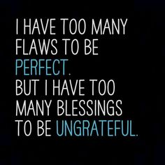 I have too many flaws to be perfect. But I have too many blessings to be ungrateful. http://www.robmcconnell.org