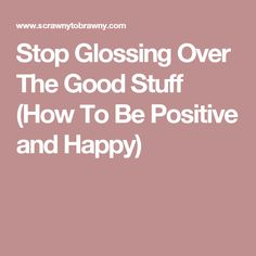 Stop Glossing Over The Good Stuff (How To Be Positive and Happy)