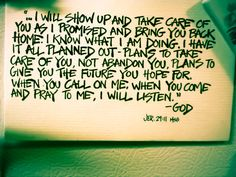 """Jeremiah 29:11 """"I will show up and take care of you as I promised and bring you back home. I know what I am doing. I have it all planned out - plans to take care of you, not abandon you. Plans to give you the future you hope for. When you call on me, when you come and pray to me, I will listen."""""""