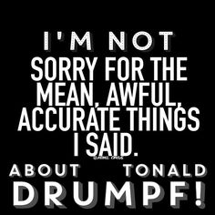 Not Sorry for One Damn Thing I say about that Monumental Disgraceful POS!!!