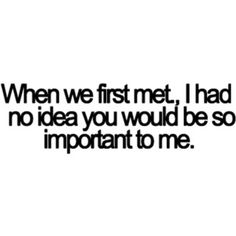 When we first met, I had no idea you would be so important to me.