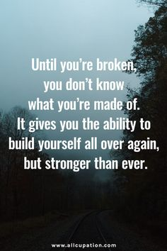 until you're broken you don't know what you're made of. it gives you the ability to build yourself all over again but stronger than ever. #quotes