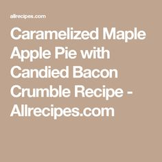 Caramelized Maple Apple Pie with Candied Bacon Crumble Recipe - Allrecipes.com