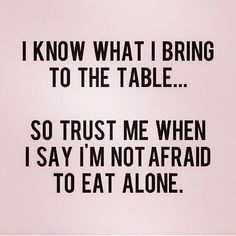 I know what I bring to the table.. so trust me when I say I'm not afraid to eat alone.