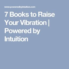 7 Books to Raise Your Vibration | Powered by Intuition