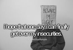 I hope that one day, I can finally get over my insecurities.