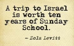 """A trip to #Israel is worth ten years of Sunday school."" - Zola Levitt"