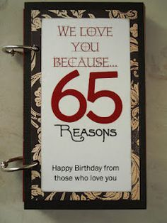 Another Pinner wrote: For my husband's 65th birthday. All of the kids, grandkids and I came up with 65 reasons why we love him!