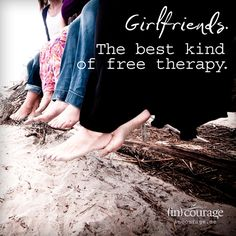 Girlfriends. The best kind of free therapy!