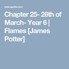 Chapter 25- 26th of March- Year 6 | Flames [James Potter]