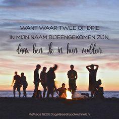 Want waar twee of drie in Mijn Naam bijeengekomen zijn, daar ben Ik in hun midden. Matteüs 18:20    https://www.dagelijksebroodkruimels.nl/matteus-18-20/
