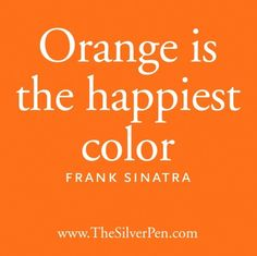 I totally agree with Sinatra. Orange is bright and fun and doesn't take itself too seriously. I wish I could paint my whole house in orange. Orange You Glad, Orange Is The New, My Favorite Color, My Favorite Things, Tricia Guild, Oklahoma State University, Orange Crush, Happy Colors, Color Stories