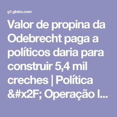 Valor de propina da Odebrecht paga a políticos daria para construir 5,4 mil creches   Política / Operação lava jato   G1
