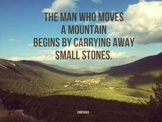 """""""The man who moves a mountain begins by carrying away small stones.""""  ― Confucius, Confucius: The Analects"""