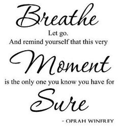 Breathe. Let go. And remind yourself that this very moment is the only one you know you have for sure.   - Oprah Winfrey