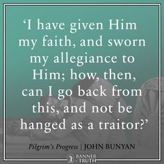 I have given Him my faith, and sworn my allegiance; how can I go back from this, and not be hanged as a traitor?