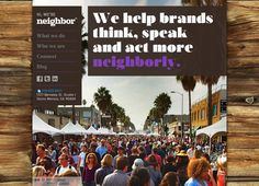 """Neighbor Agency. Los Angeles Advertising Agency. """"Neighbor is a creative marketing collective that develops business building ideas and programs by merging old school humanity with contemporary communications disciplines. We help brands navigate the rules of community participation and develop meaningful conversations that resonate with the most valuable audiences. Then we put that content to work in places that invite organic engagement and maximum amplification."""""""