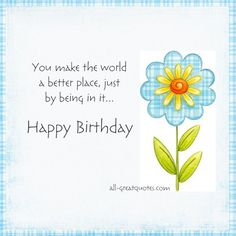 You make the world a better place, just by being in it... Happy Birthday http://www.all-greatquotes.com/