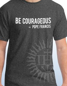 be Courageous - Pope Francis T-shirt