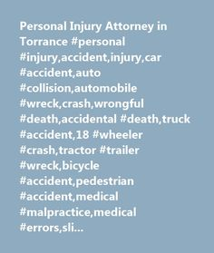 Personal Injury Attorney in Torrance #personal #injury,accident,injury,car #accident,auto #collision,automobile #wreck,crash,wrongful #death,accidental #death,truck #accident,18 #wheeler #crash,tractor #trailer #wreck,bicycle #accident,pedestrian #accident,medical #malpractice,medical #errors,slip #and #fall,animal #bite,torrance,california,ca…