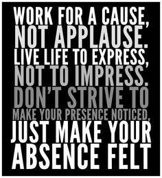"""""""Work for a cause, not applause. Live life to express, not to impress. Don't strive to make your presence noticed, just make your absence felt"""" #quote"""