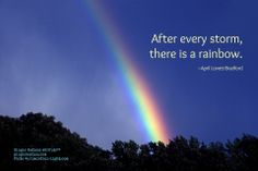 """Rainbows... """"After every storm there is a rainbow."""""""